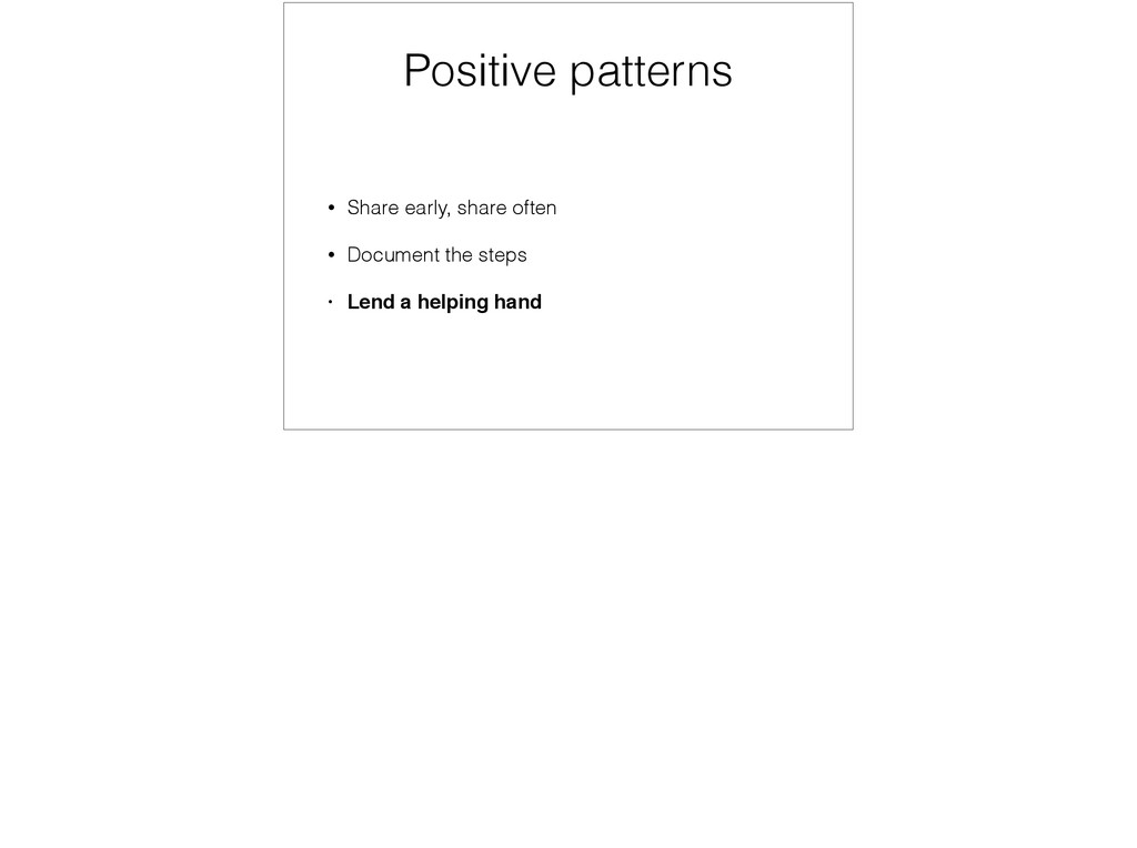 Positive patterns • Share early, share often • ...
