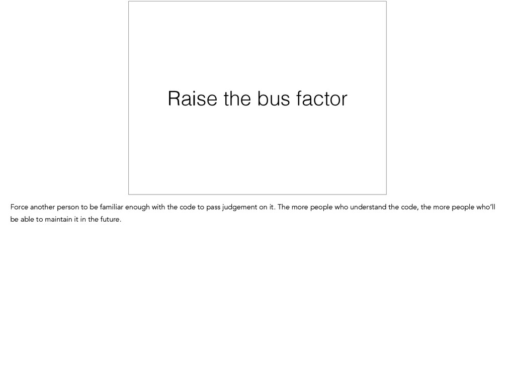Raise the bus factor Force another person to be...