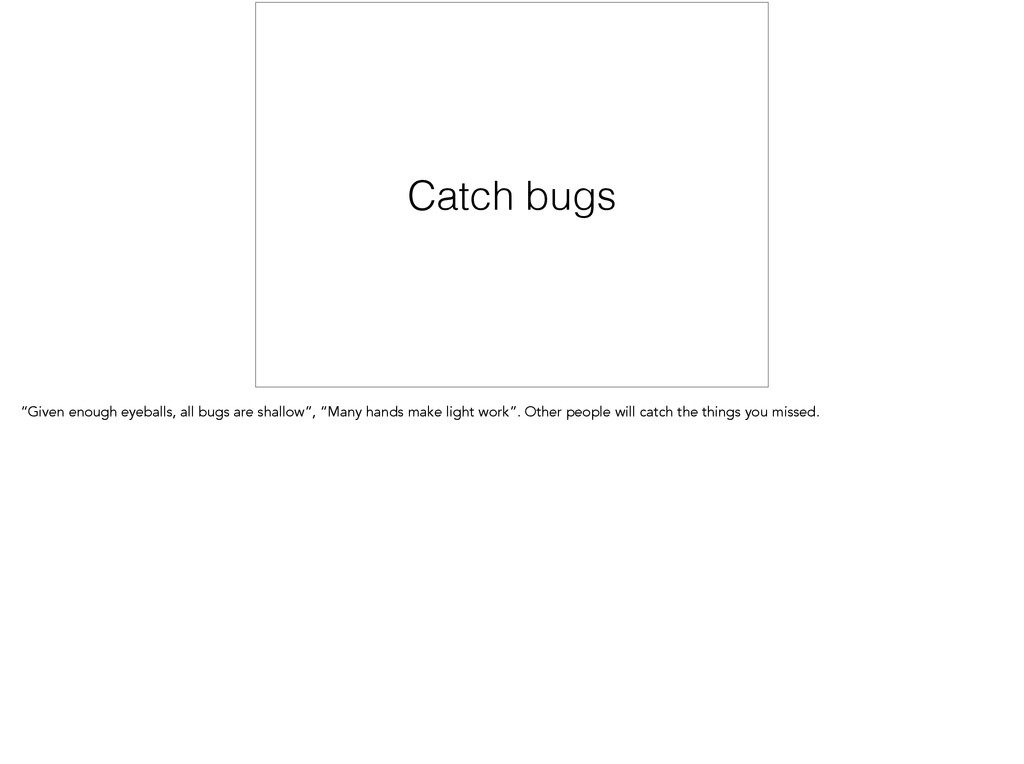 """Catch bugs """"Given enough eyeballs, all bugs are..."""