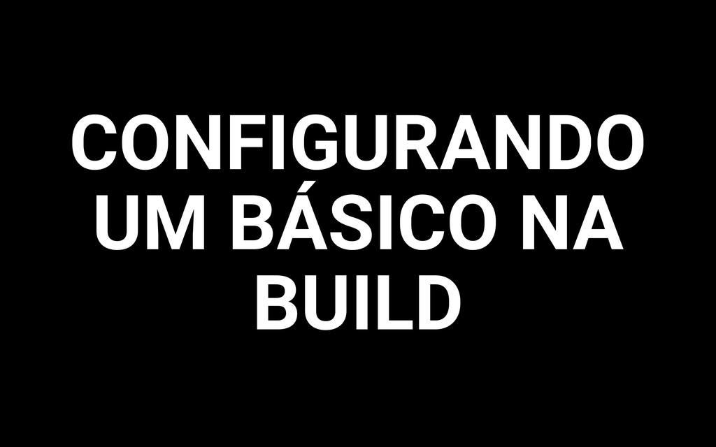 CONFIGURANDO UM BÁSICO NA BUILD