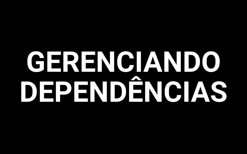 GERENCIANDO DEPENDÊNCIAS