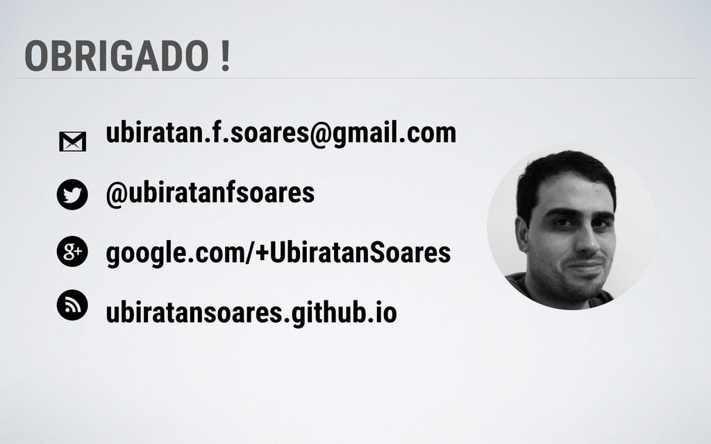 OBRIGADO ! ubiratan.f.soares@gmail.com @ubirata...