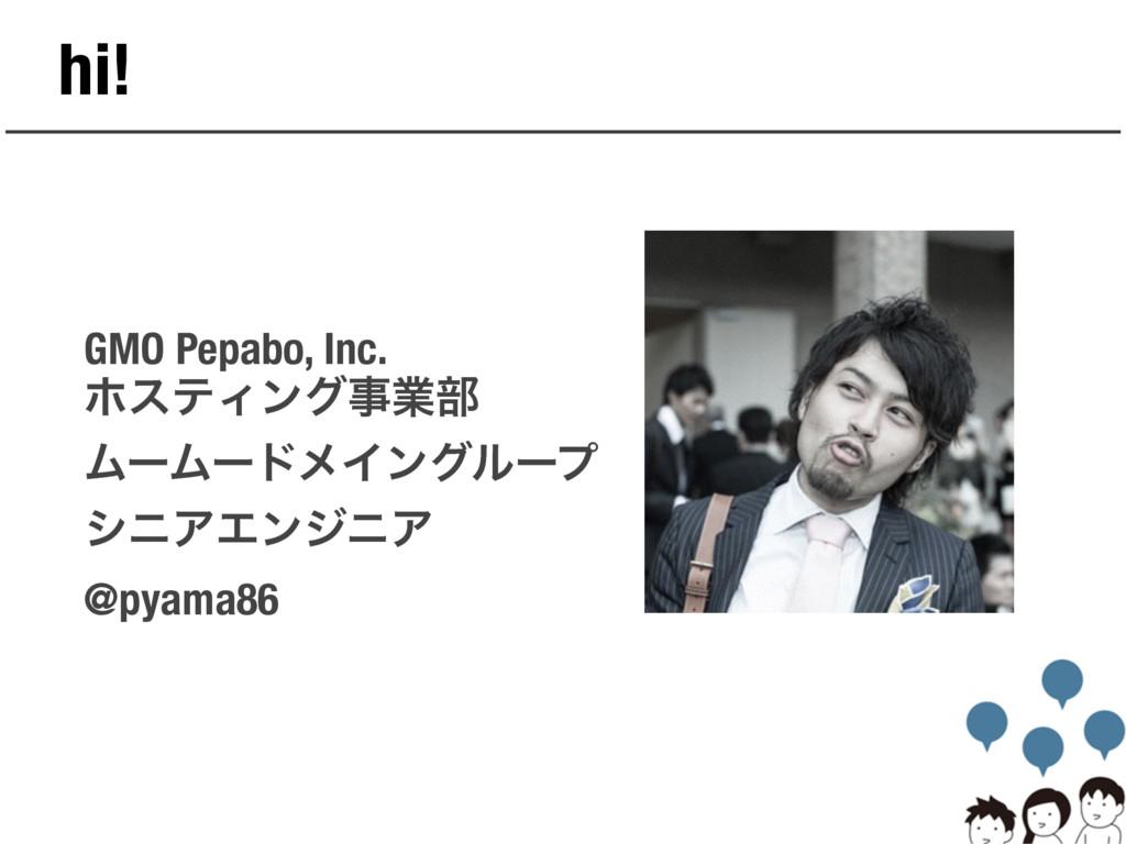 hi! GMO Pepabo, Inc. ϗεςΟϯάۀ෦ ϜʔϜʔυϝΠϯάϧʔϓ γχΞ...