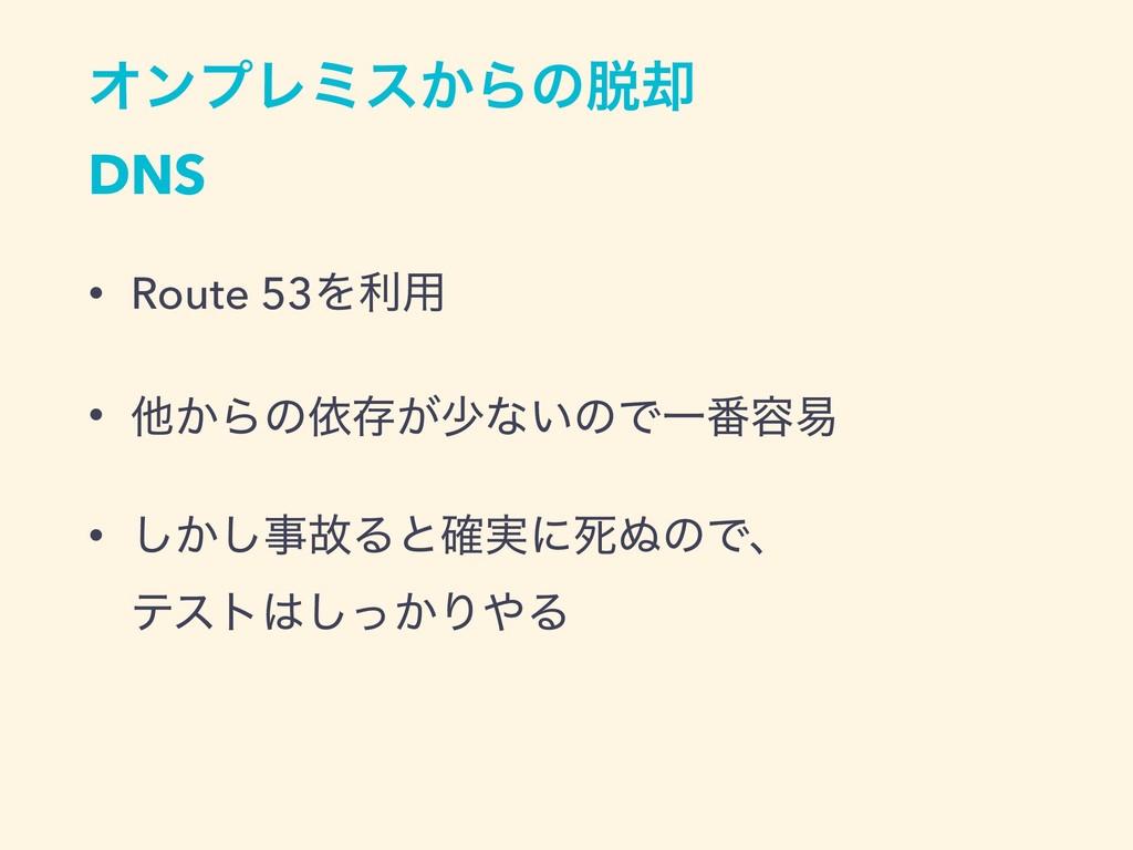 ΦϯϓϨϛε͔Βͷ٫ DNS • Route 53Λར༻ • ଞ͔Βͷґଘ͕গͳ͍ͷͰҰ൪...
