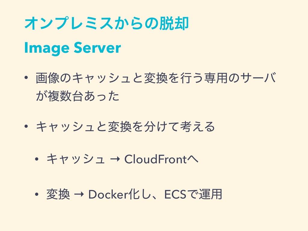 ΦϯϓϨϛε͔Βͷ٫ Image Server • ը૾ͷΩϟογϡͱมΛߦ͏ઐ༻ͷαʔ...