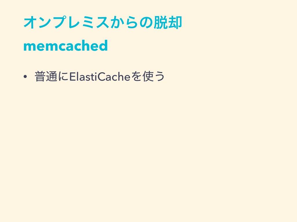 ΦϯϓϨϛε͔Βͷ٫ memcached • ී௨ʹElastiCacheΛ͏