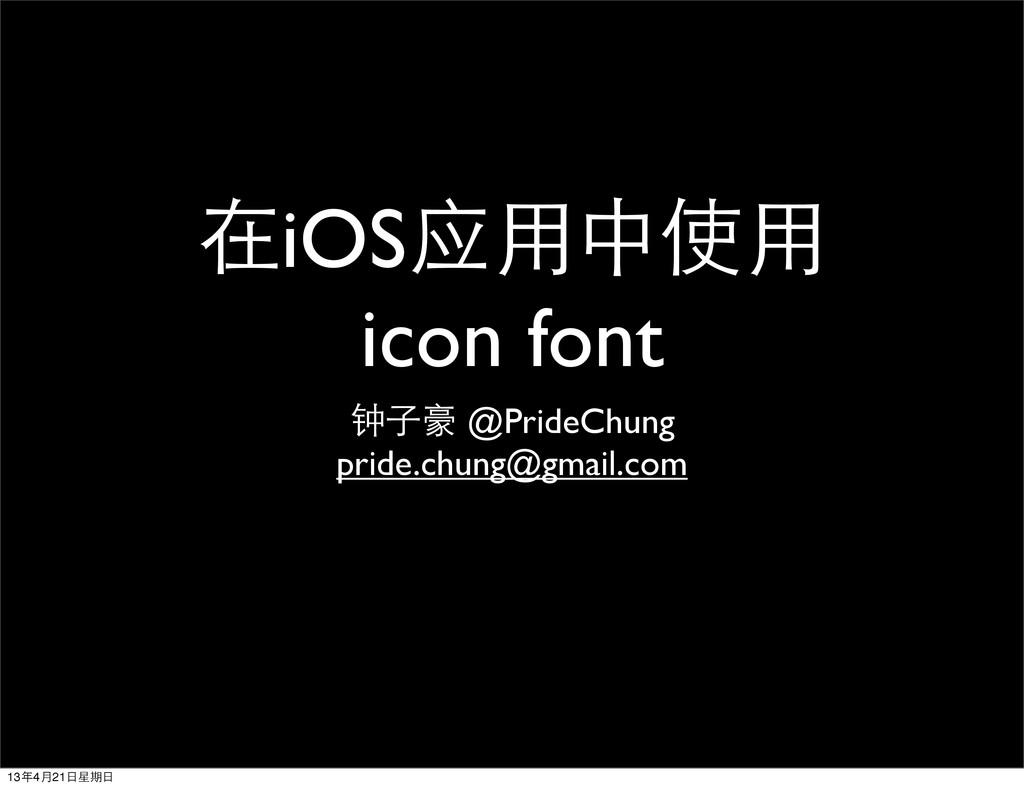 在iOS应⽤用中使⽤用 icon font 钟⼦子豪 @PrideChung pride.ch...