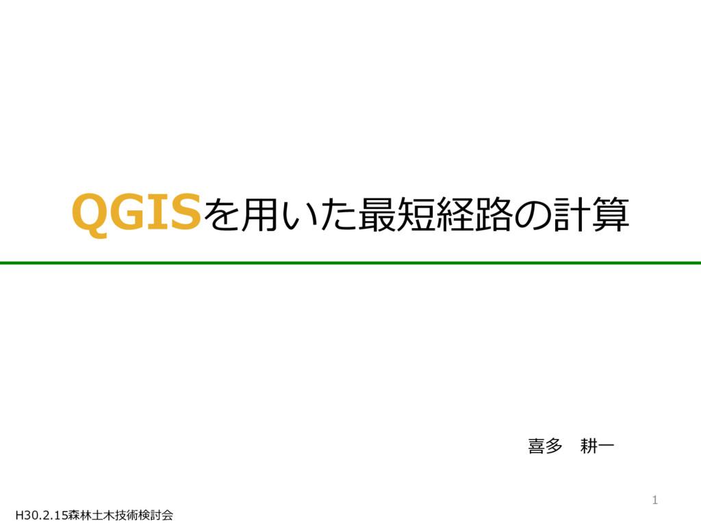 H30.2.15森林土木技術検討会 QGISを用いた最短経路の計算 喜多 耕一 1