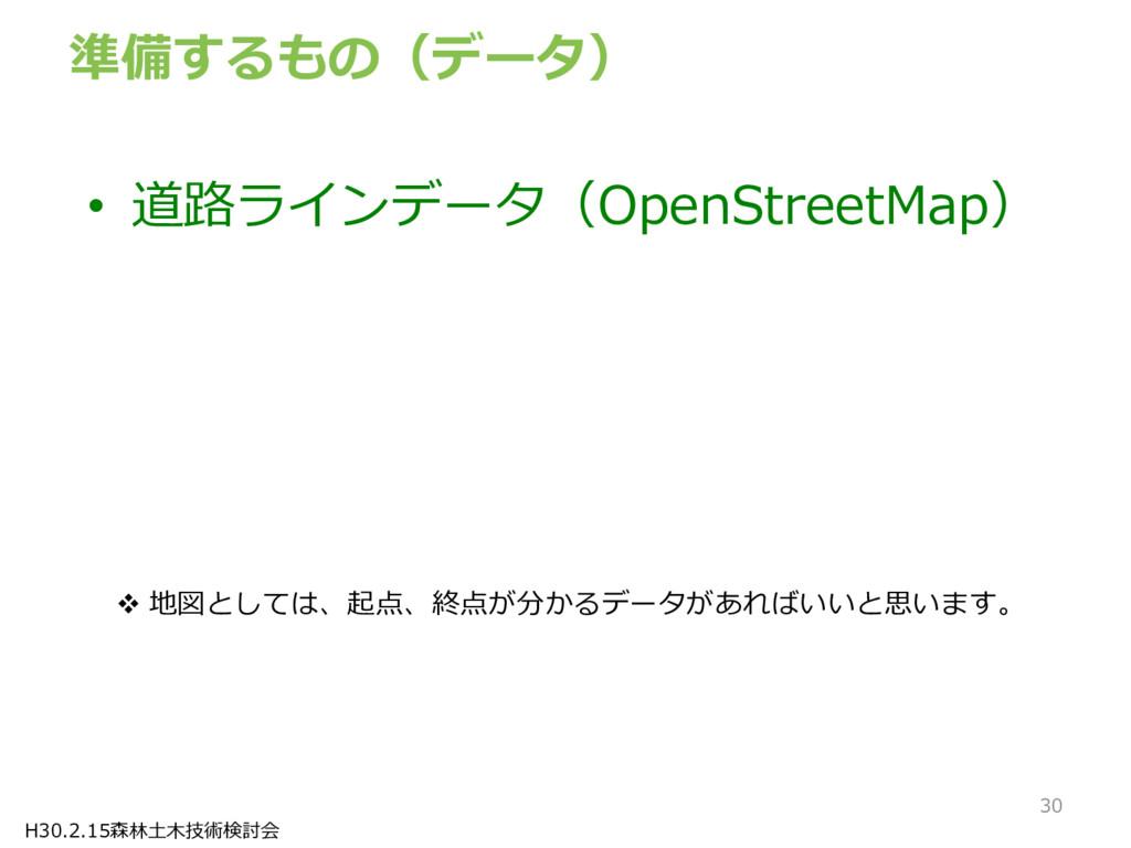 H30.2.15森林土木技術検討会 準備するもの(データ) • 道路ラインデータ(OpenSt...