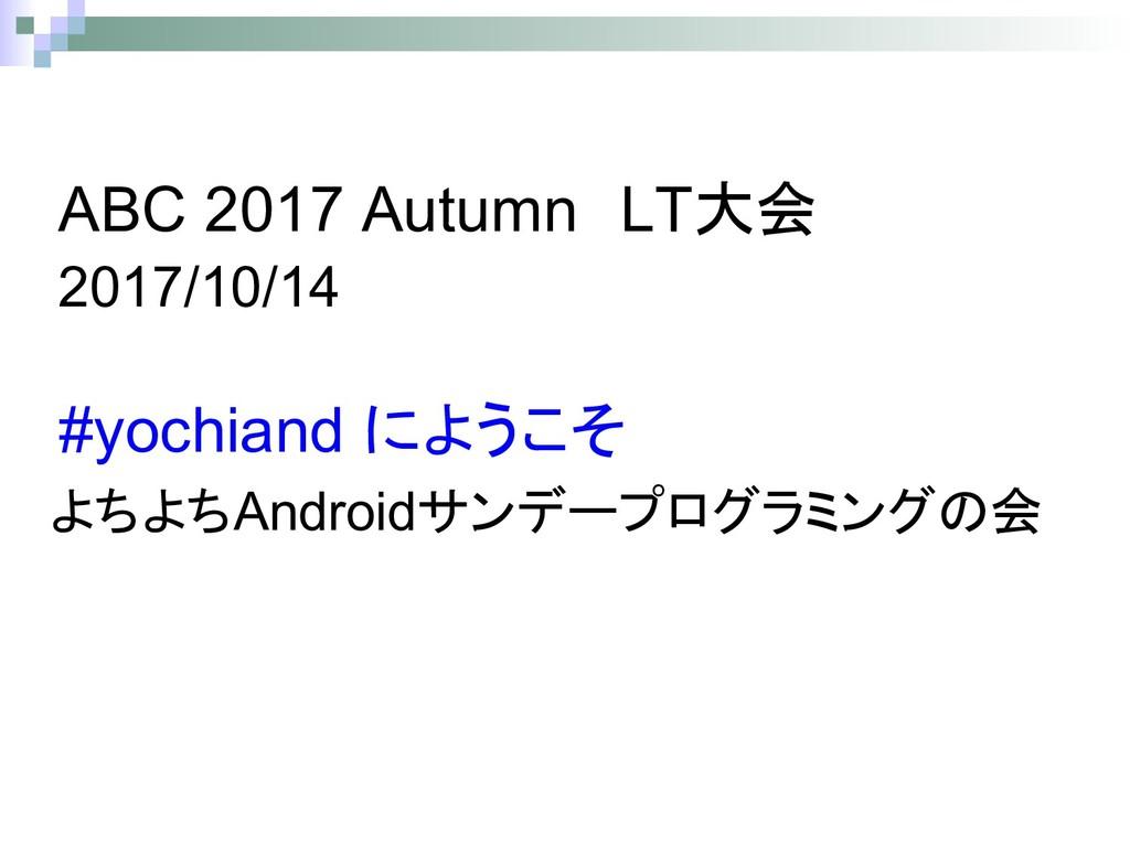 Android 会 #yochiand ABC 2017 Autumn LT大会 2017/1...