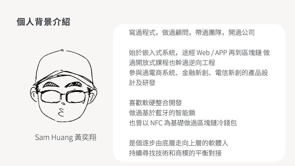 個人背景介紹 Sam Huang 黃奕翔 寫過程式,做過顧問,帶過團隊,開過公司 始於嵌入式系...