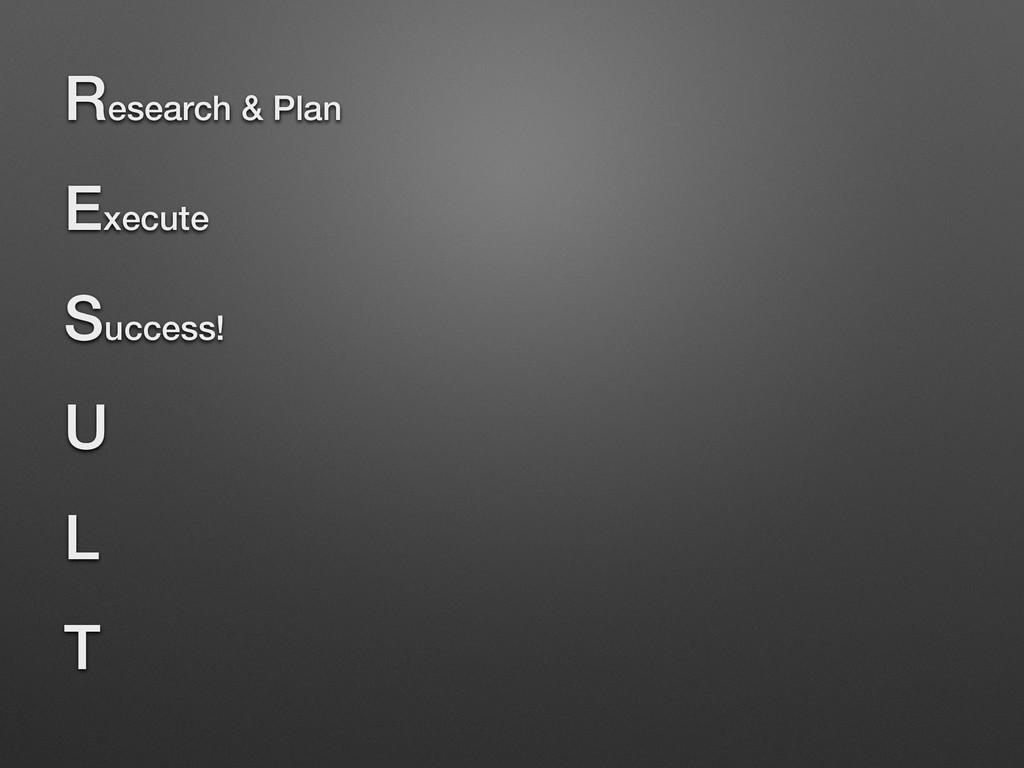 Research & Plan Execute Success! U L T