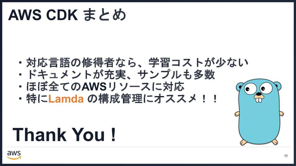 Thank You ! 11 AWS CDK まとめ ・対応言語の修得者なら、学習コストが少な...