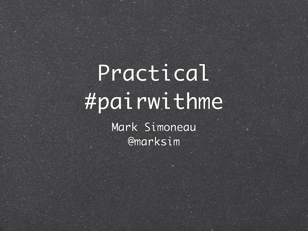 Practical #pairwithme Mark Simoneau @marksim