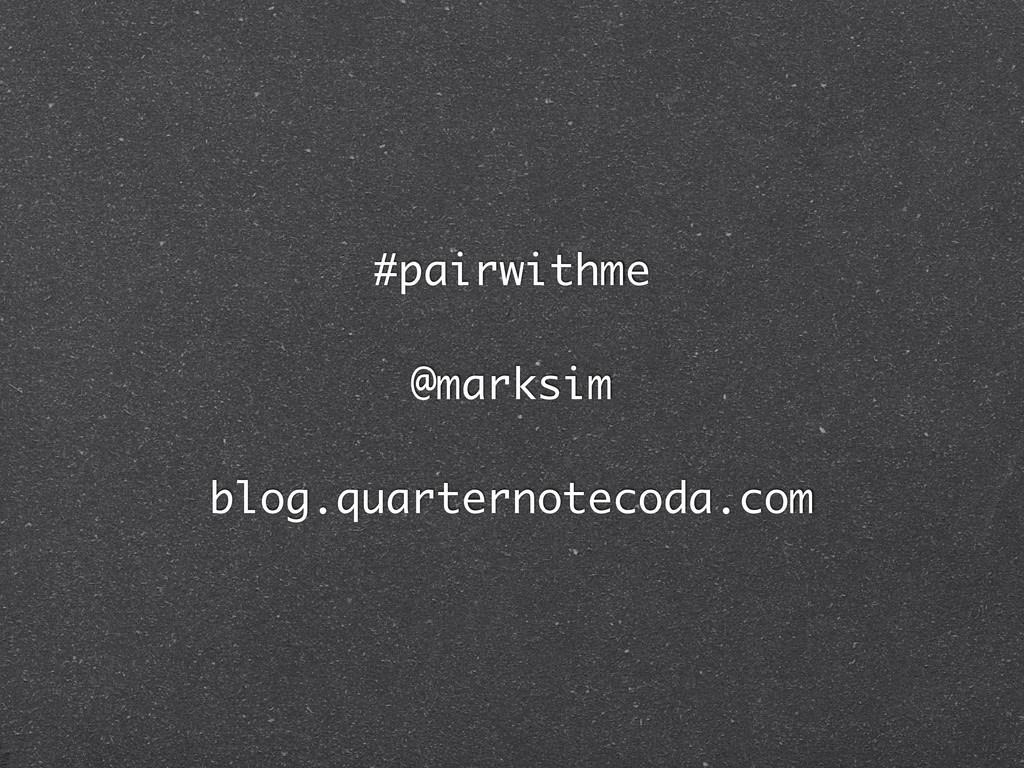 #pairwithme @marksim blog.quarternotecoda.com