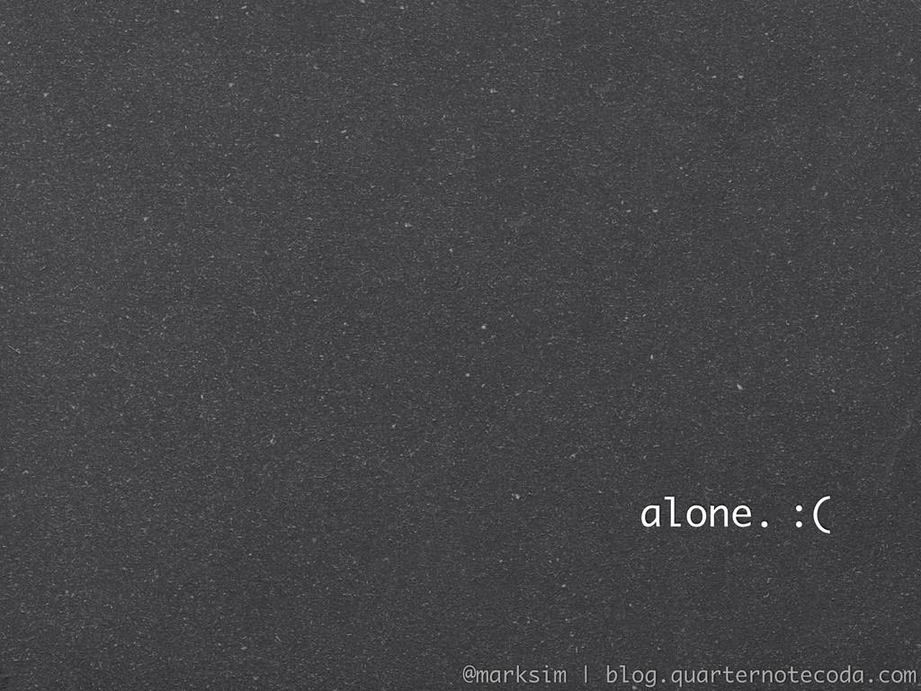 alone. :( @marksim | blog.quarternotecoda.com