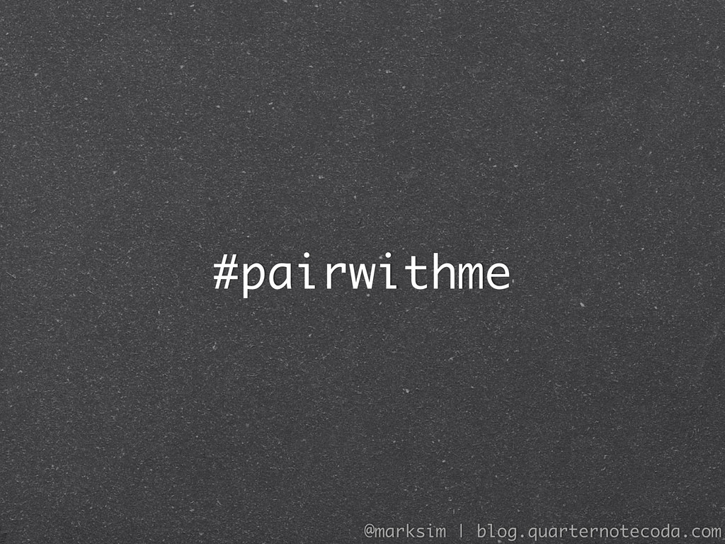 #pairwithme @marksim | blog.quarternotecoda.com