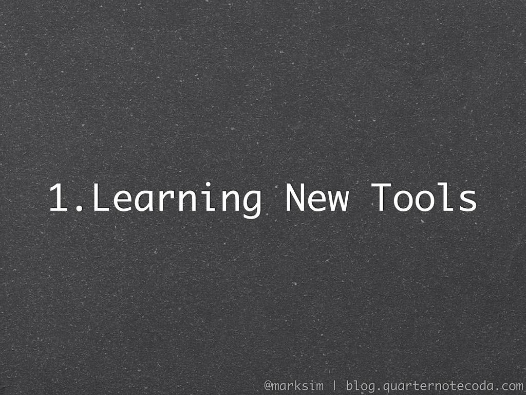 1.Learning New Tools @marksim | blog.quarternot...