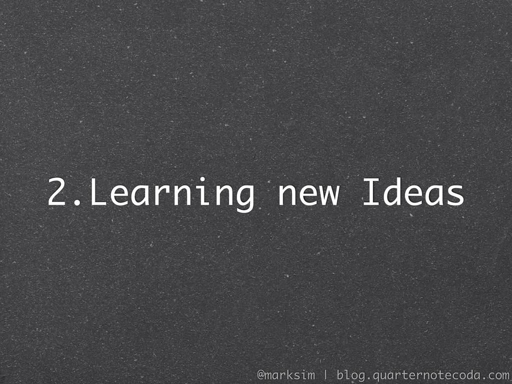2.Learning new Ideas @marksim | blog.quarternot...