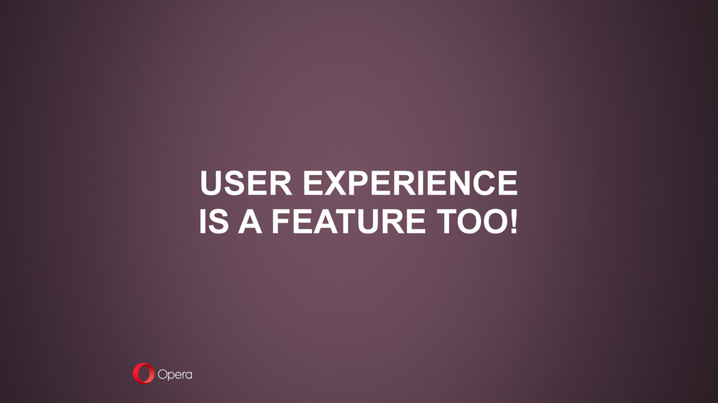 USER EXPERIENCE IS A FEATURE TOO!