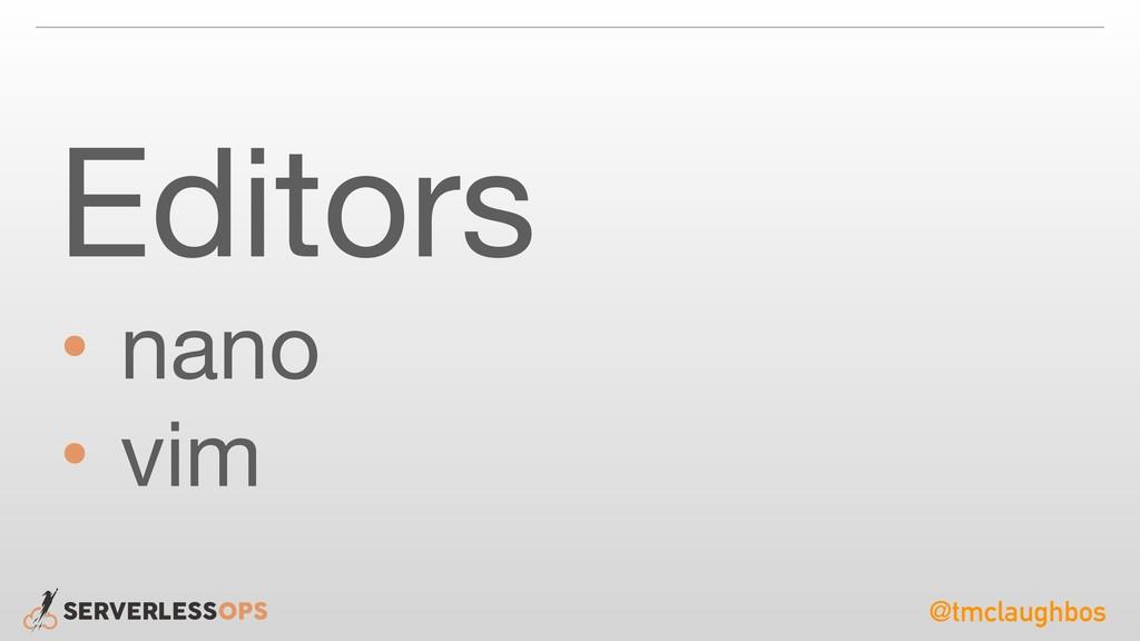 @tmclaughbos Editors  • nano  • vim