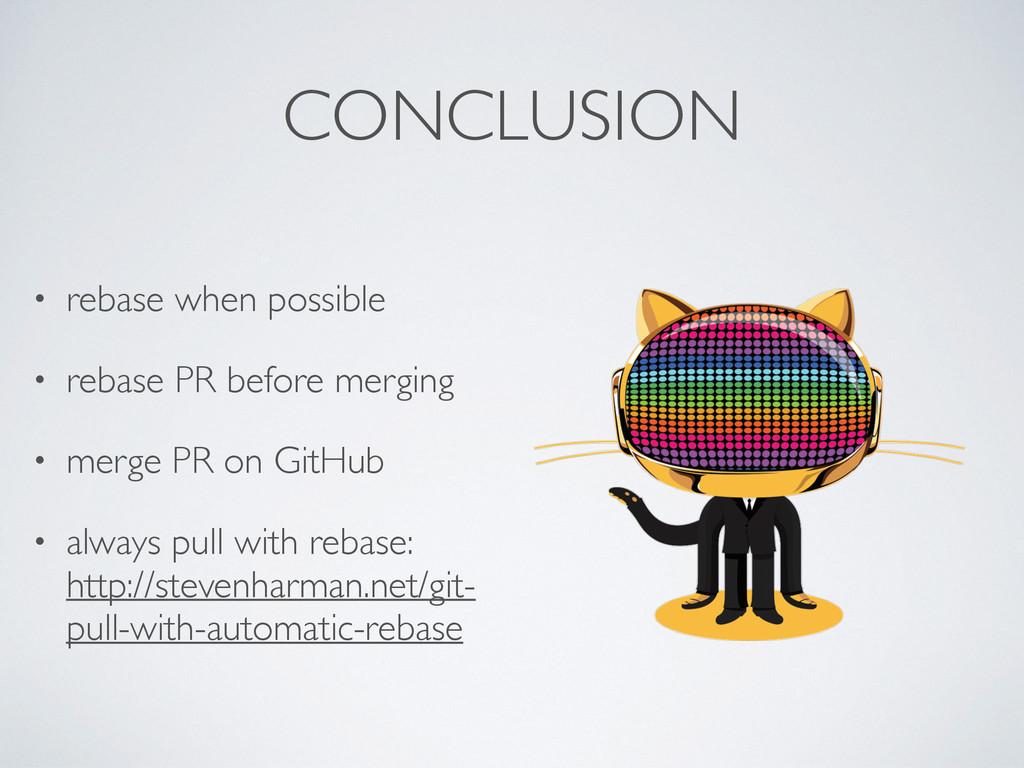 CONCLUSION • rebase when possible • rebase PR b...
