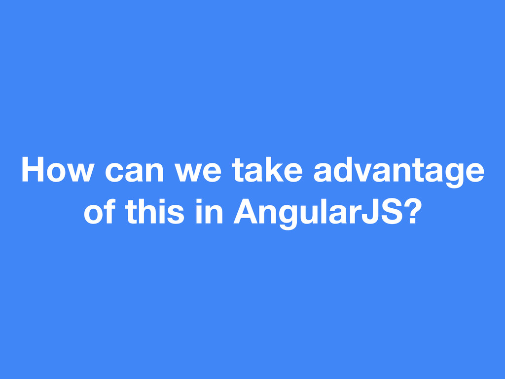 How can we take advantage of this in AngularJS?