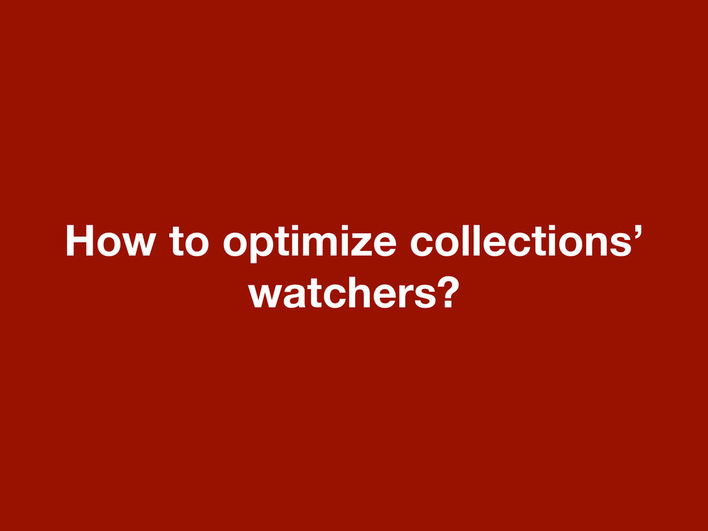 How to optimize collections' watchers?