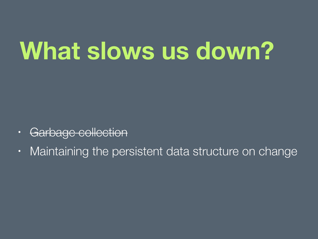 What slows us down? • Garbage collection • Main...