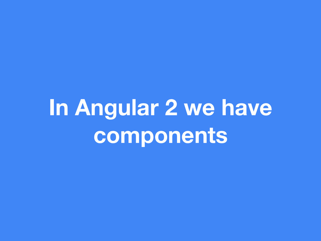 In Angular 2 we have components