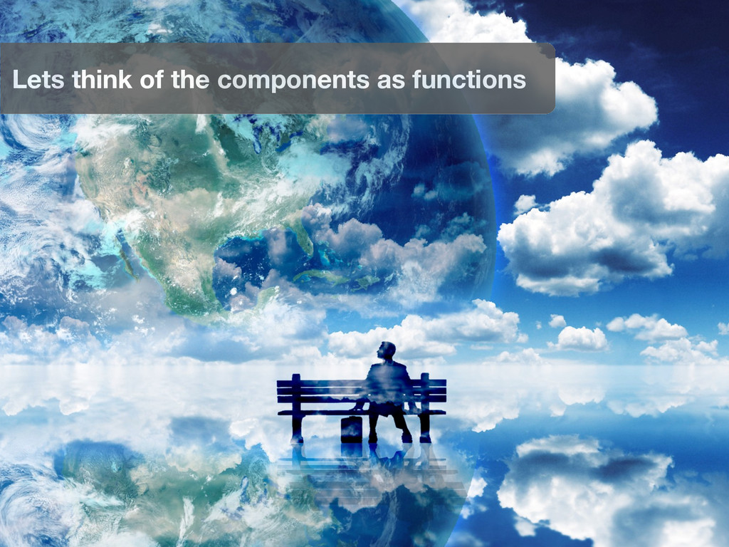 Lets think of the components as functions