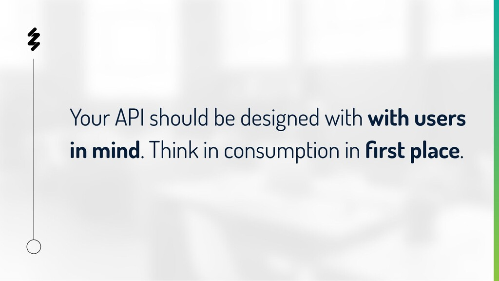 Your API should be designed with with users in ...