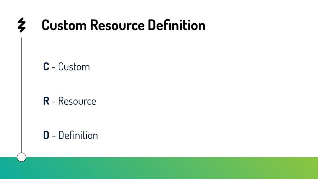 Custom Resource Definition C - Custom R - Resour...