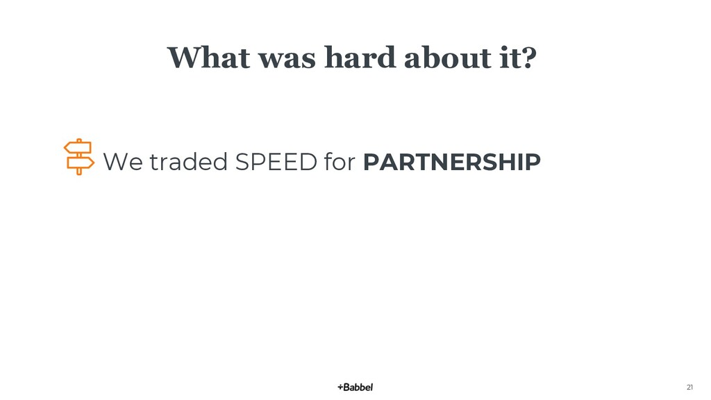 21 What was hard about it? We traded SPEED for ...