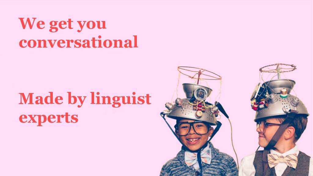 We get you conversational Made by linguist expe...