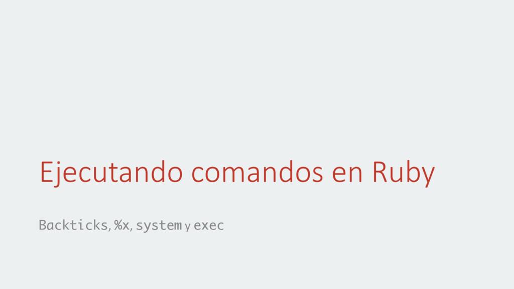 Ejecutando comandos en Ruby Backticks, %x, syst...