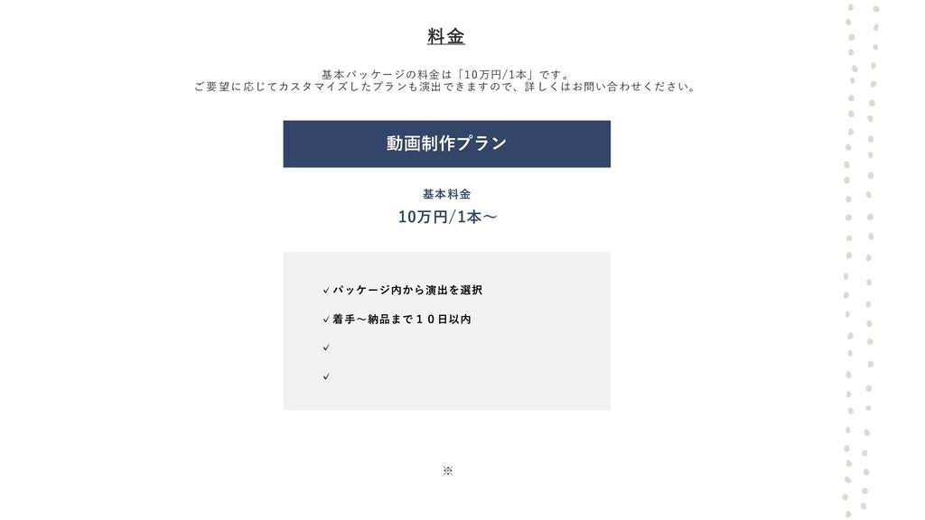 料金 基本パッケージの料金は「10万円/1本」です。 ご要望に応じてカスタマイズしたプランも演...