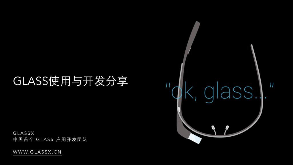 GLASS使⽤用与开发分享 G L A S S X 中 国 ⾸首 个 G L A S S 应 ...