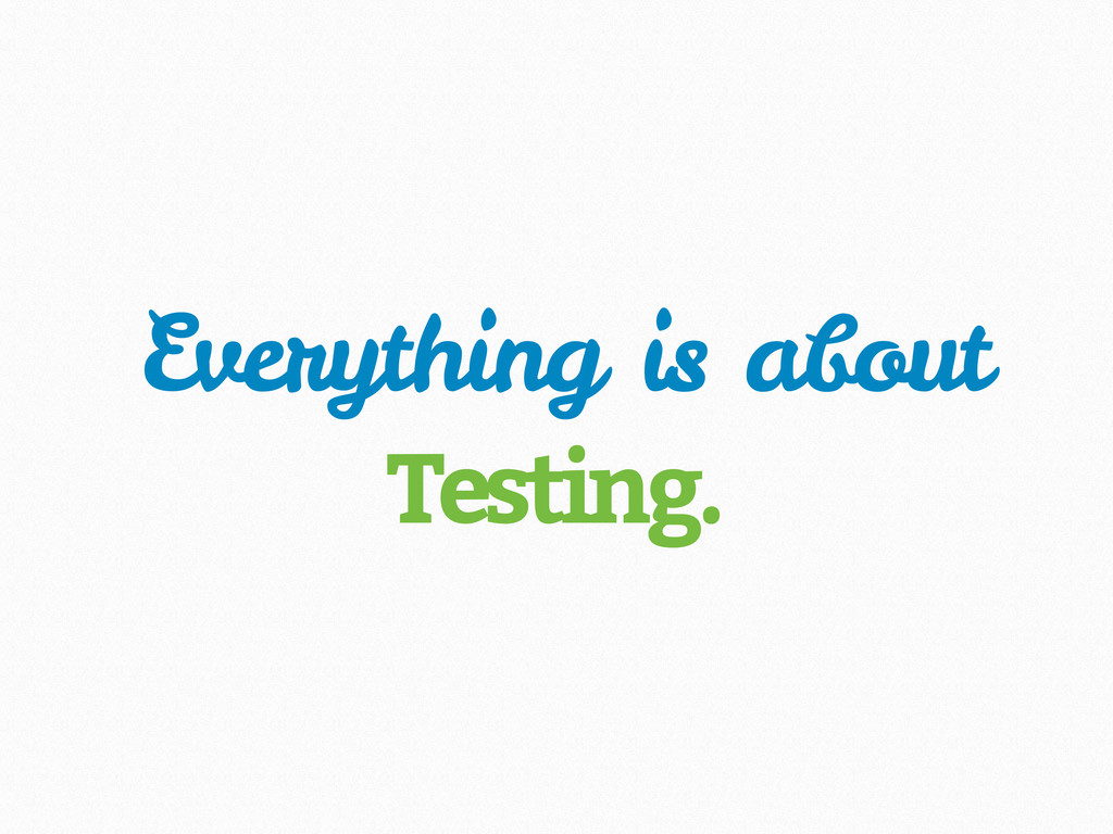 Everything is about Testing.