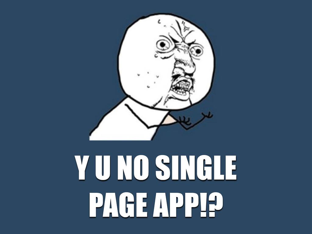 Y U NO SINGLE PAGE APP!?