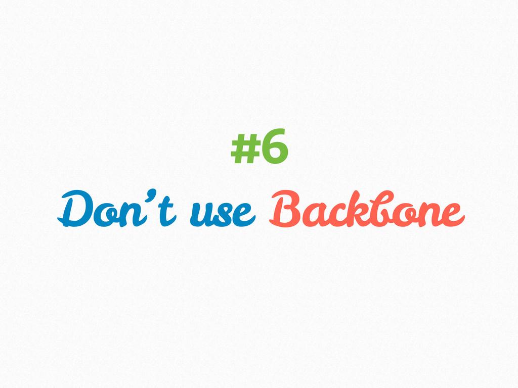 Don't use Backbone #6