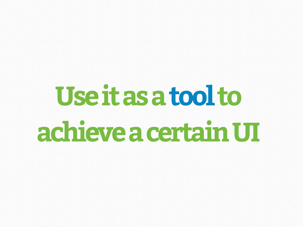 Use it as a tool to achieve a certain UI