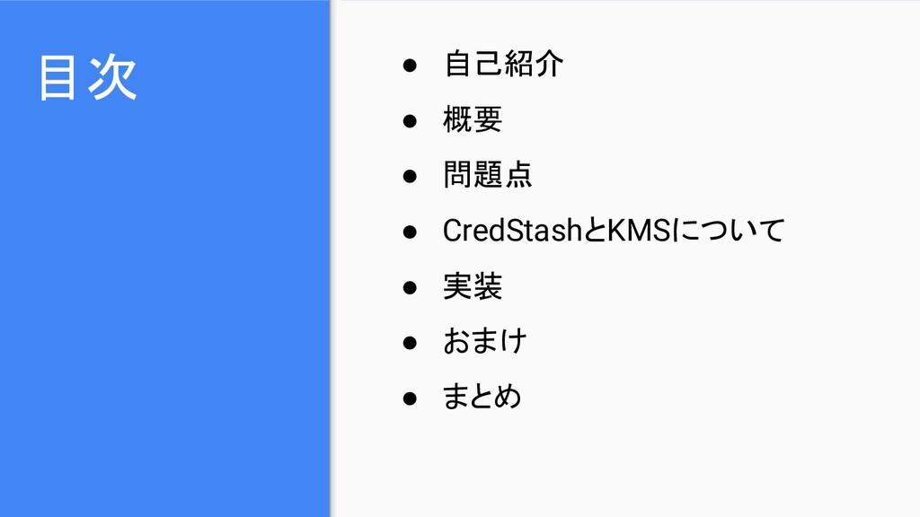 目次 ● 自己紹介 ● 概要 ● 問題点 ● CredStashとKMSについて ● 実装 ●...