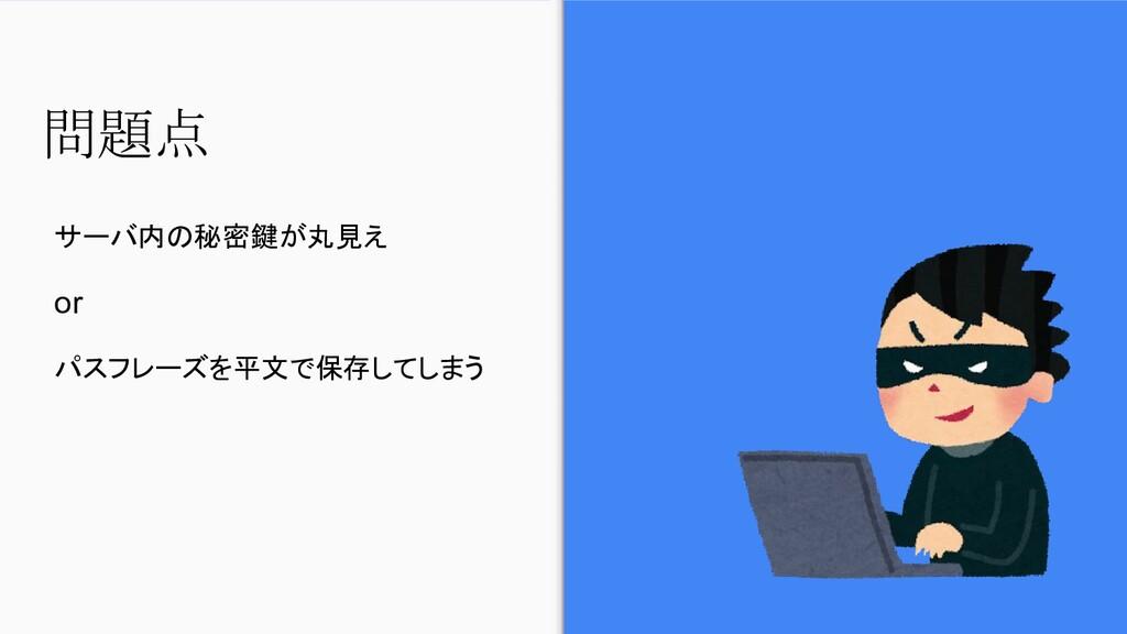 問題点 サーバ内の秘密鍵が丸見え or パスフレーズを平文で保存してしまう