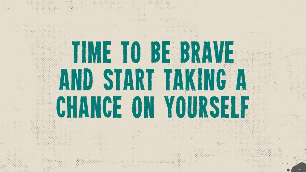 time to be brave and start taking a chance on y...