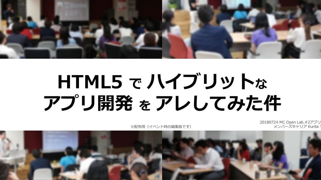 1 HTML5 で ハイブリットな アプリ開発 を アレしてみた件 20180724 MC O...