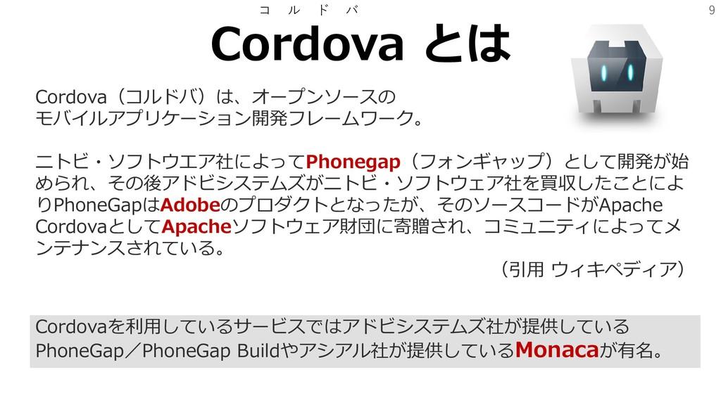 9 Cordova とは コ ル ド バ Cordova(コルドバ)は、オープンソースの モバ...