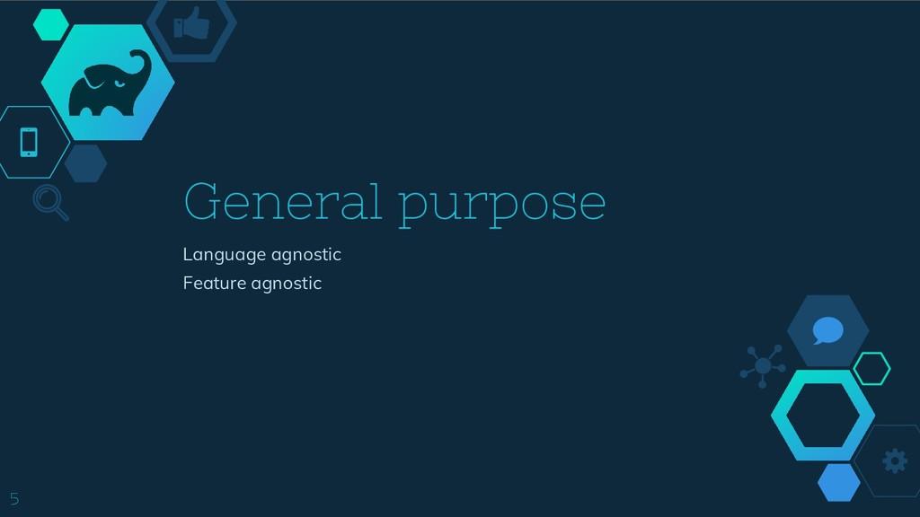 5 General purpose Language agnostic Feature agn...