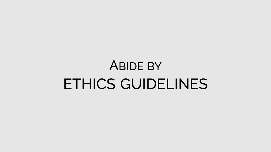 ABIDE BY ETHICS GUIDELINES