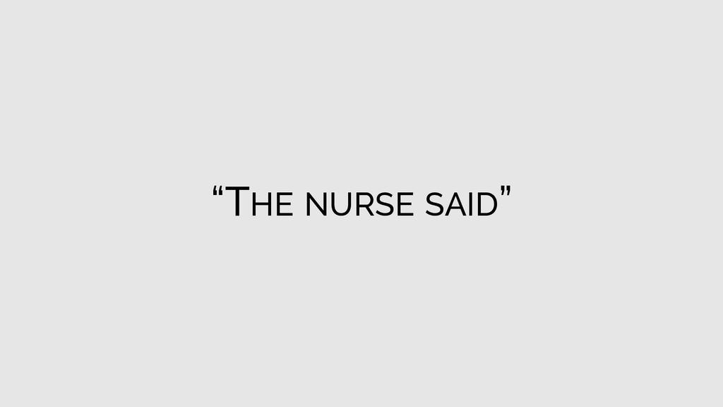 """THE NURSE SAID"""